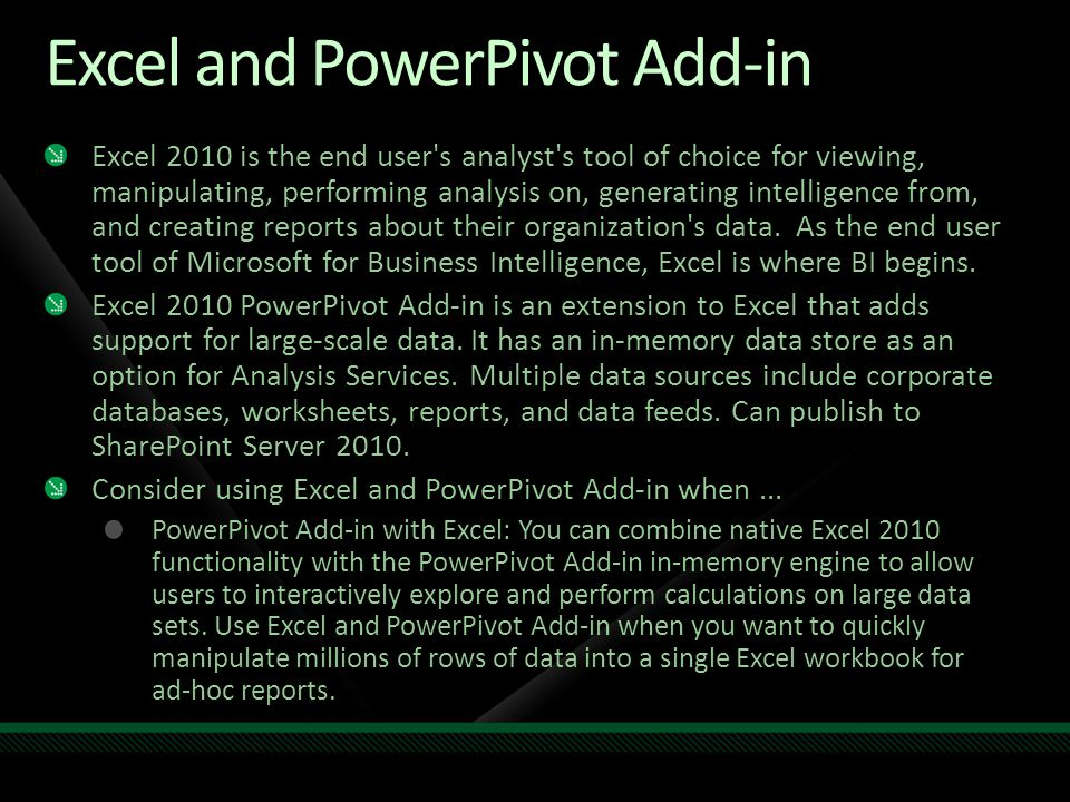 Excel and PowerPivot Add-in Excel 2010 is the end user's analyst's tool of choice for viewing, manipulating, performing analysis on, generating intell