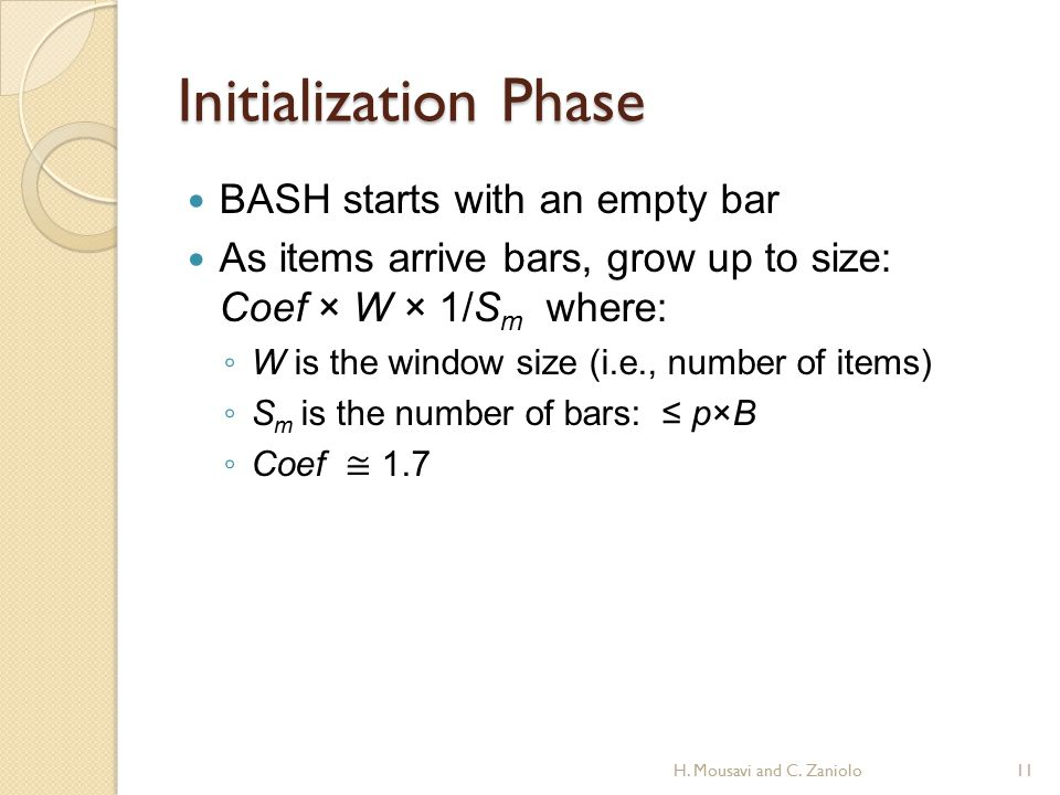 Initialization Phase BASH starts with an empty bar As items arrive bars, grow up to size: Coef × W × 1/S m where: ◦ W is the window size (i.e., number of items) ◦ S m is the number of bars: ≤ p×B ◦ Coef ≅ 1.7 H.
