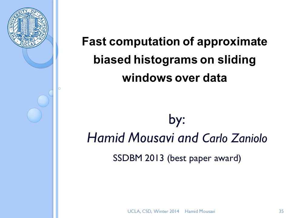 Fast computation of approximate biased histograms on sliding windows over data by: Hamid Mousavi and Carlo Zaniolo SSDBM 2013 (best paper award) Hamid Mousavi35UCLA, CSD, Winter 2014