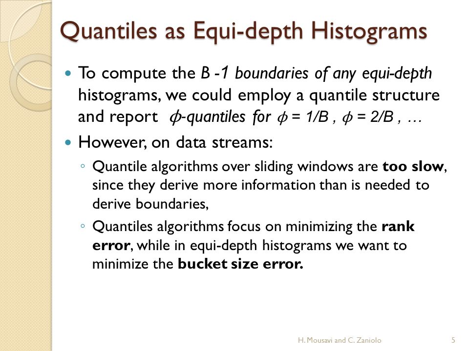 Quantiles as Equi-depth Histograms To compute the B - 1 boundaries of any equi-depth histograms, we could employ a quantile structure and report ϕ -quantiles for ϕ = 1/B, ϕ = 2/B, … However, on data streams: ◦ Quantile algorithms over sliding windows are too slow, since they derive more information than is needed to derive boundaries, ◦ Quantiles algorithms focus on minimizing the rank error, while in equi-depth histograms we want to minimize the bucket size error.