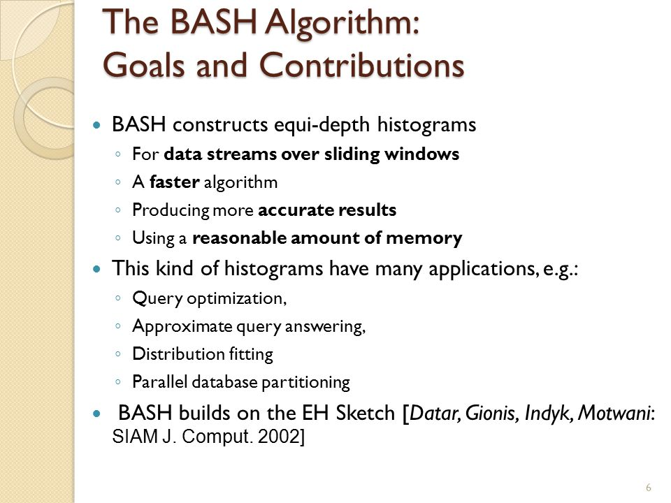 The BASH Algorithm: Goals and Contributions BASH constructs equi-depth histograms ◦ For data streams over sliding windows ◦ A faster algorithm ◦ Producing more accurate results ◦ Using a reasonable amount of memory This kind of histograms have many applications, e.g.: ◦ Query optimization, ◦ Approximate query answering, ◦ Distribution fitting ◦ Parallel database partitioning BASH builds on the EH Sketch [Datar, Gionis, Indyk, Motwani: SIAM J.