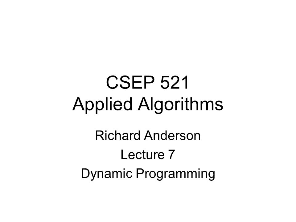 CSEP 521 Applied Algorithms Richard Anderson Lecture 7 Dynamic Programming