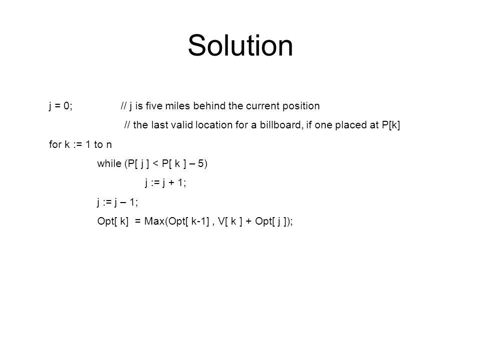 Solution j = 0; // j is five miles behind the current position // the last valid location for a billboard, if one placed at P[k] for k := 1 to n while (P[ j ] < P[ k ] – 5) j := j + 1; j := j – 1; Opt[ k] = Max(Opt[ k-1], V[ k ] + Opt[ j ]);