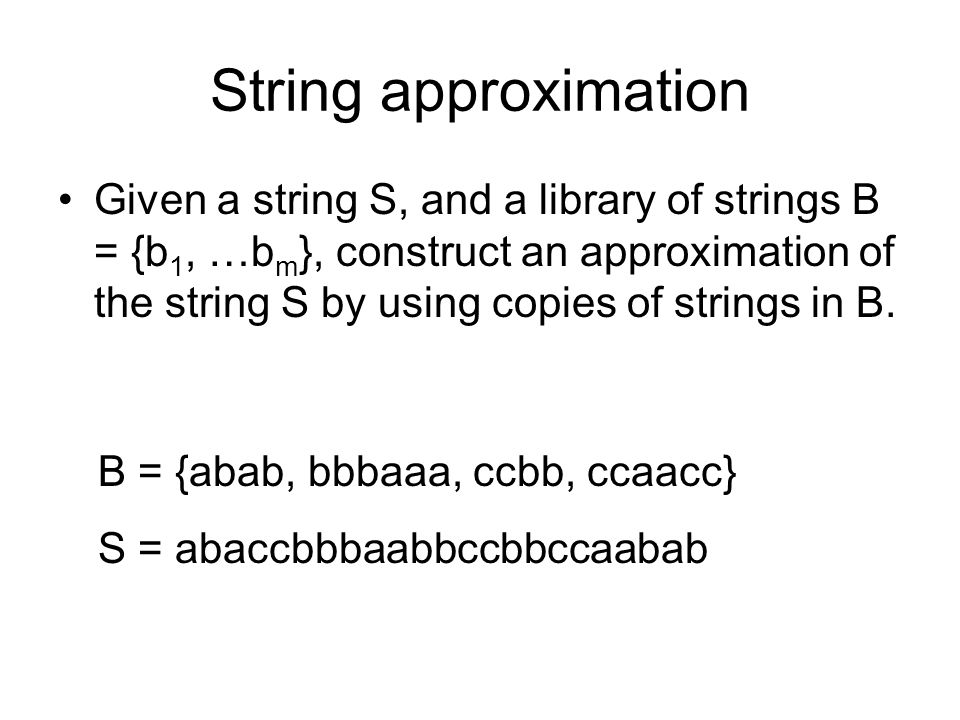 String approximation Given a string S, and a library of strings B = {b 1, …b m }, construct an approximation of the string S by using copies of string