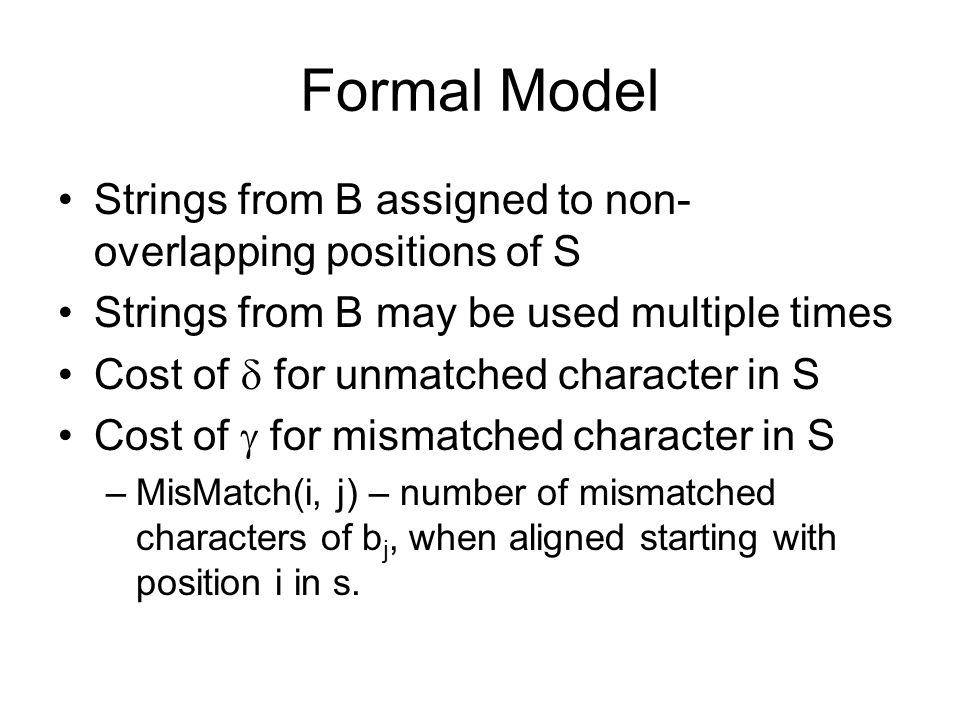 Formal Model Strings from B assigned to non- overlapping positions of S Strings from B may be used multiple times Cost of  for unmatched character in