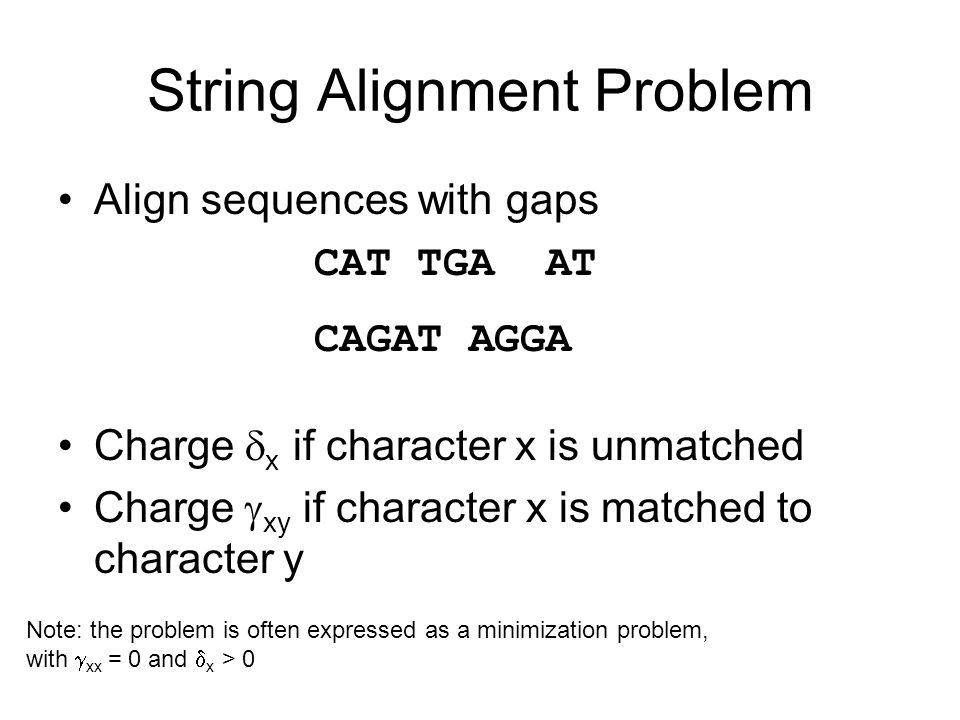 String Alignment Problem Align sequences with gaps Charge  x if character x is unmatched Charge  xy if character x is matched to character y CAT TGA AT CAGAT AGGA Note: the problem is often expressed as a minimization problem, with  xx = 0 and  x > 0