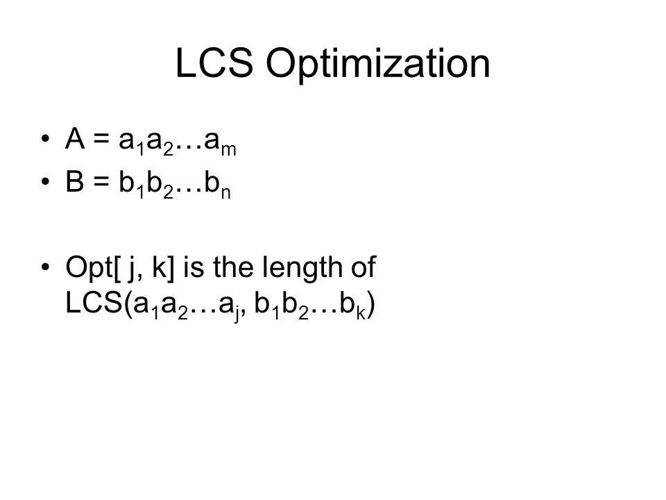 LCS Optimization A = a 1 a 2 …a m B = b 1 b 2 …b n Opt[ j, k] is the length of LCS(a 1 a 2 …a j, b 1 b 2 …b k )