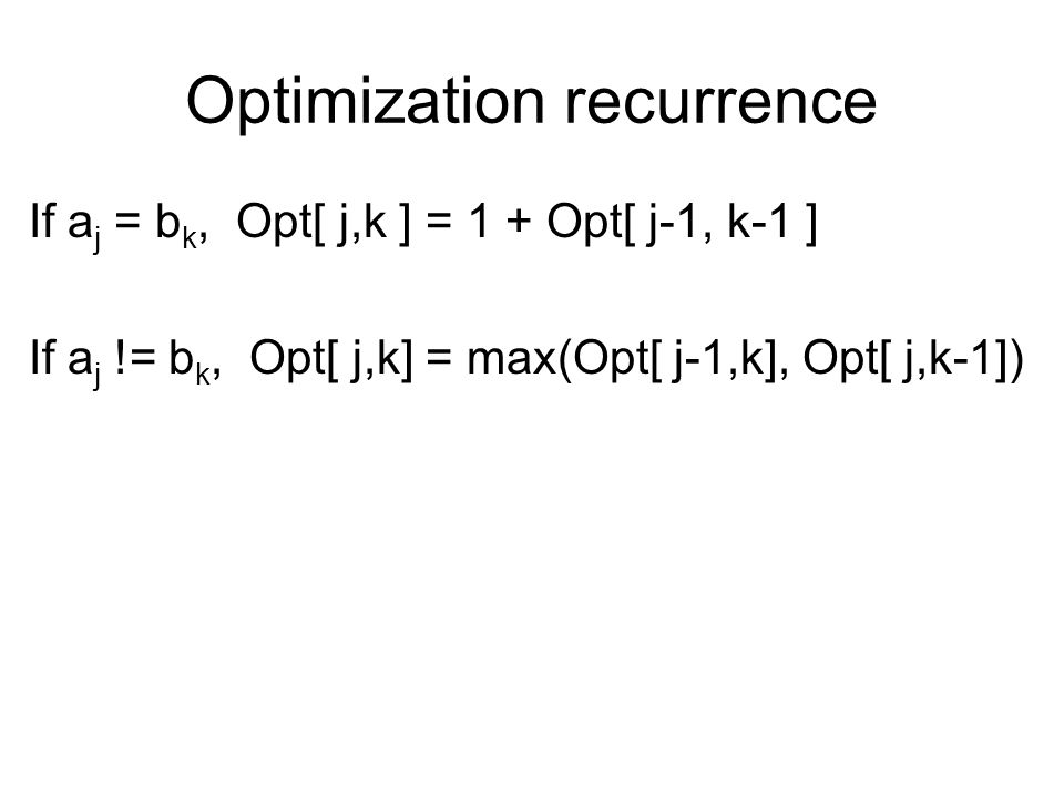 Optimization recurrence If a j = b k, Opt[ j,k ] = 1 + Opt[ j-1, k-1 ] If a j != b k, Opt[ j,k] = max(Opt[ j-1,k], Opt[ j,k-1])