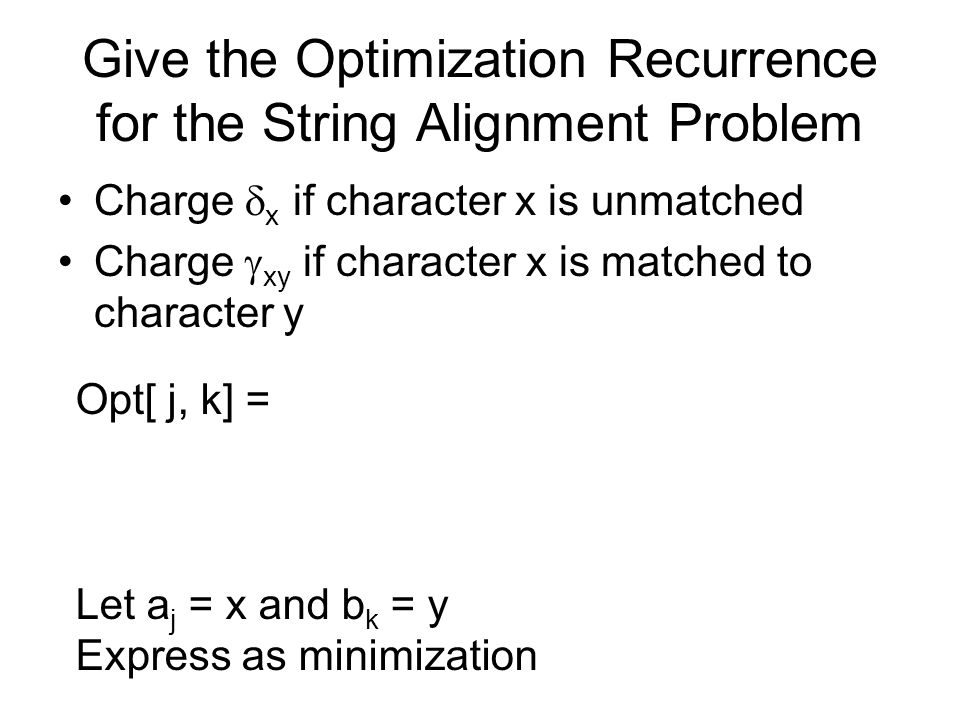 Give the Optimization Recurrence for the String Alignment Problem Charge  x if character x is unmatched Charge  xy if character x is matched to char