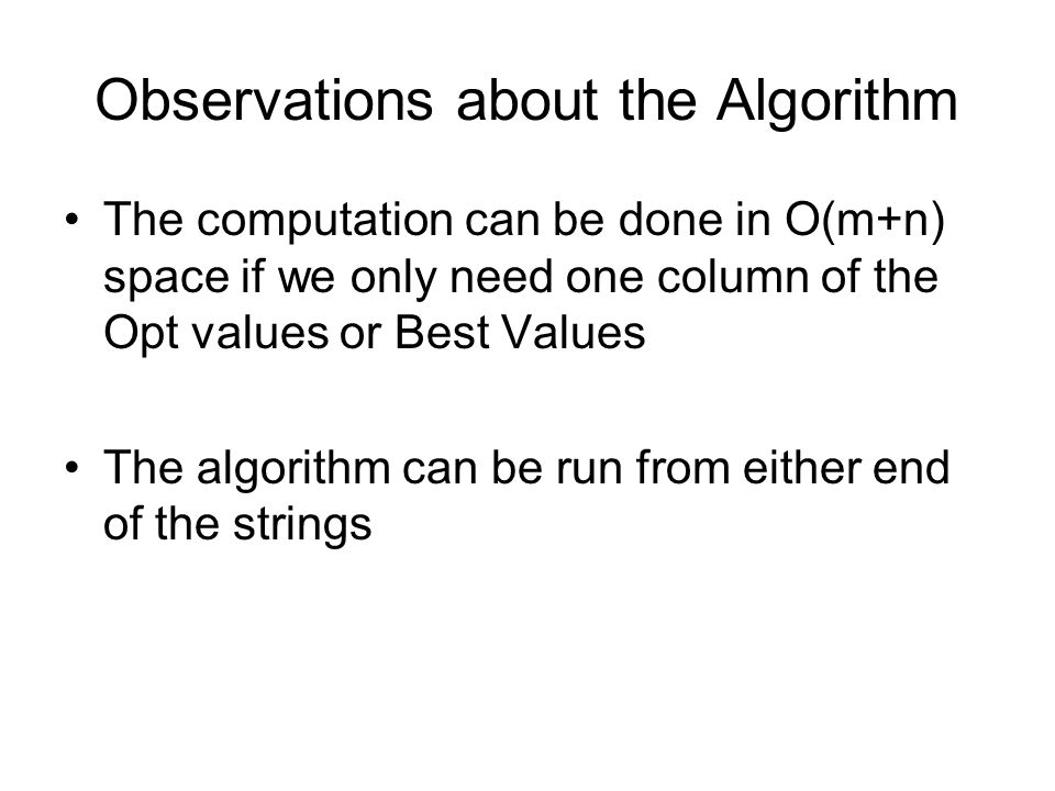 Observations about the Algorithm The computation can be done in O(m+n) space if we only need one column of the Opt values or Best Values The algorithm
