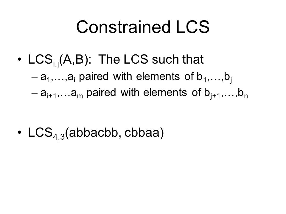 Constrained LCS LCS i,j (A,B): The LCS such that –a 1,…,a i paired with elements of b 1,…,b j –a i+1,…a m paired with elements of b j+1,…,b n LCS 4,3