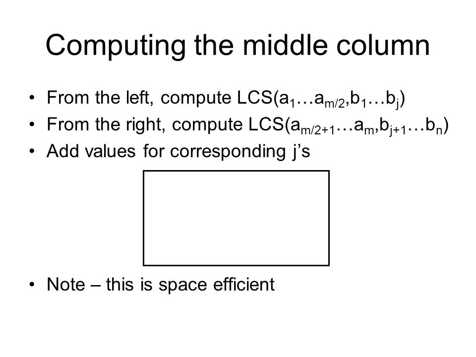 Computing the middle column From the left, compute LCS(a 1 …a m/2,b 1 …b j ) From the right, compute LCS(a m/2+1 …a m,b j+1 …b n ) Add values for corr