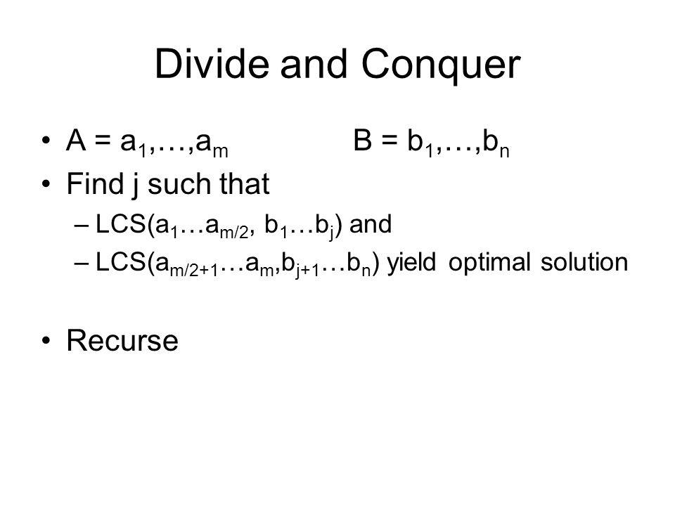 Divide and Conquer A = a 1,…,a m B = b 1,…,b n Find j such that –LCS(a 1 …a m/2, b 1 …b j ) and –LCS(a m/2+1 …a m,b j+1 …b n ) yield optimal solution