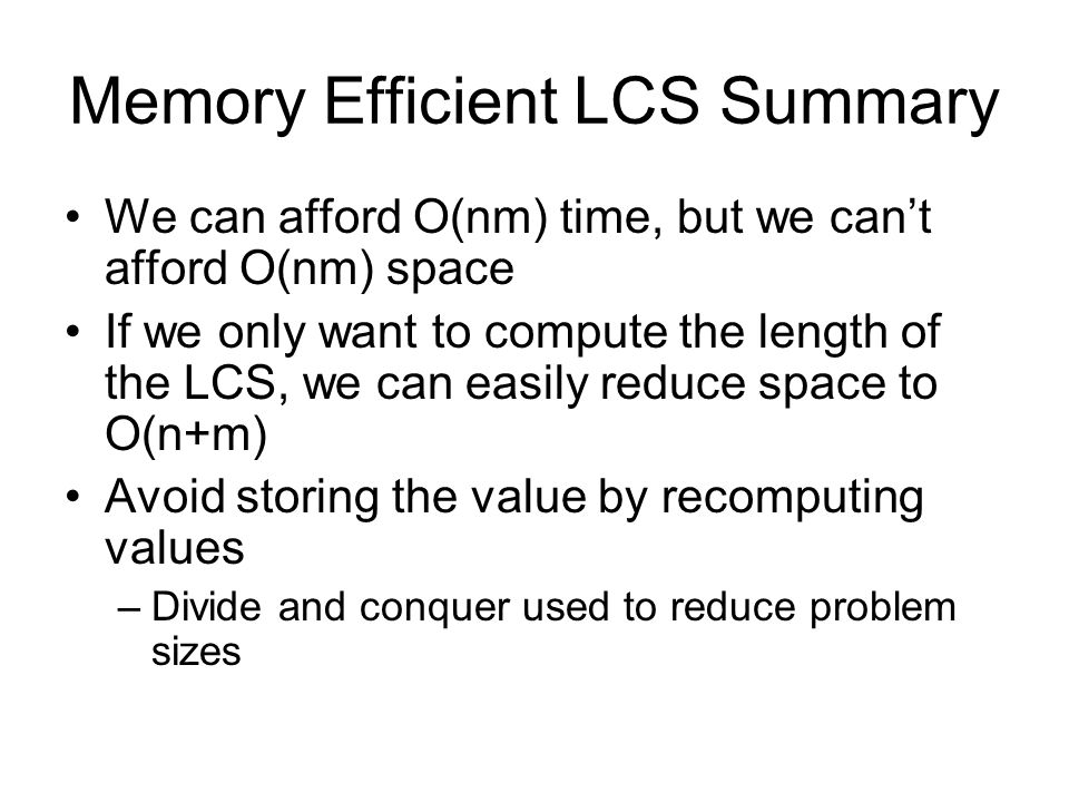 Memory Efficient LCS Summary We can afford O(nm) time, but we can't afford O(nm) space If we only want to compute the length of the LCS, we can easily