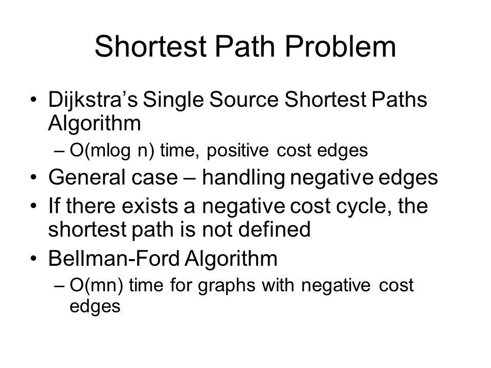 Shortest Path Problem Dijkstra's Single Source Shortest Paths Algorithm –O(mlog n) time, positive cost edges General case – handling negative edges If