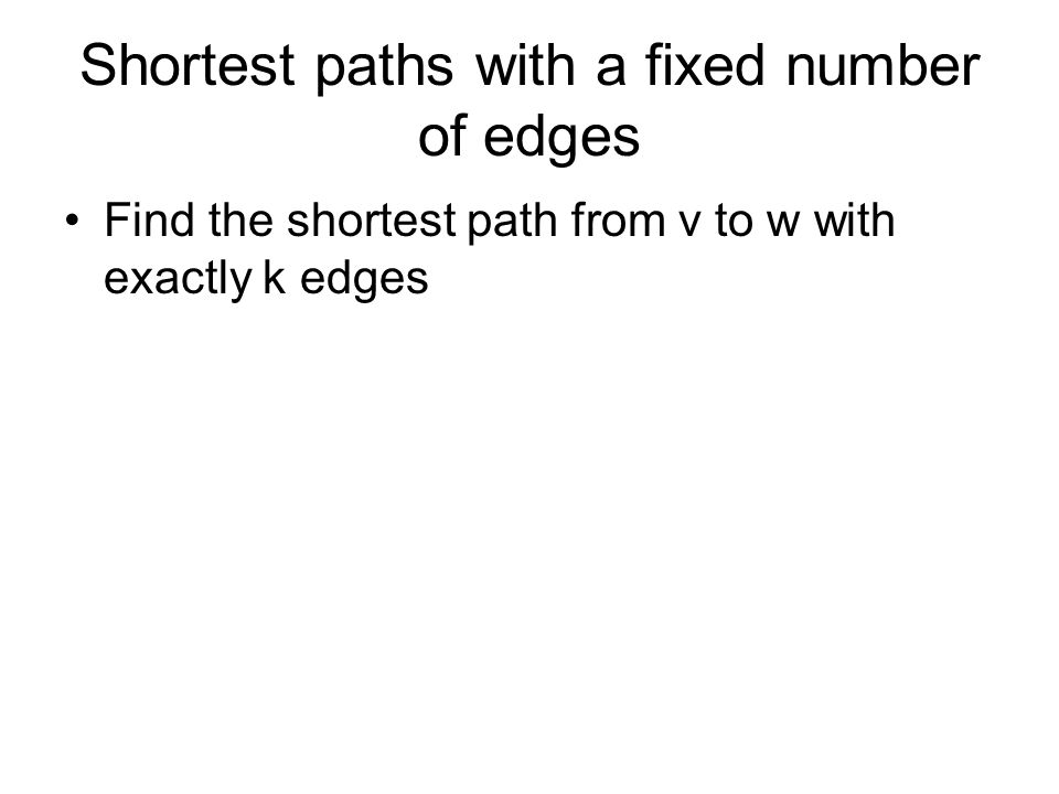 Shortest paths with a fixed number of edges Find the shortest path from v to w with exactly k edges