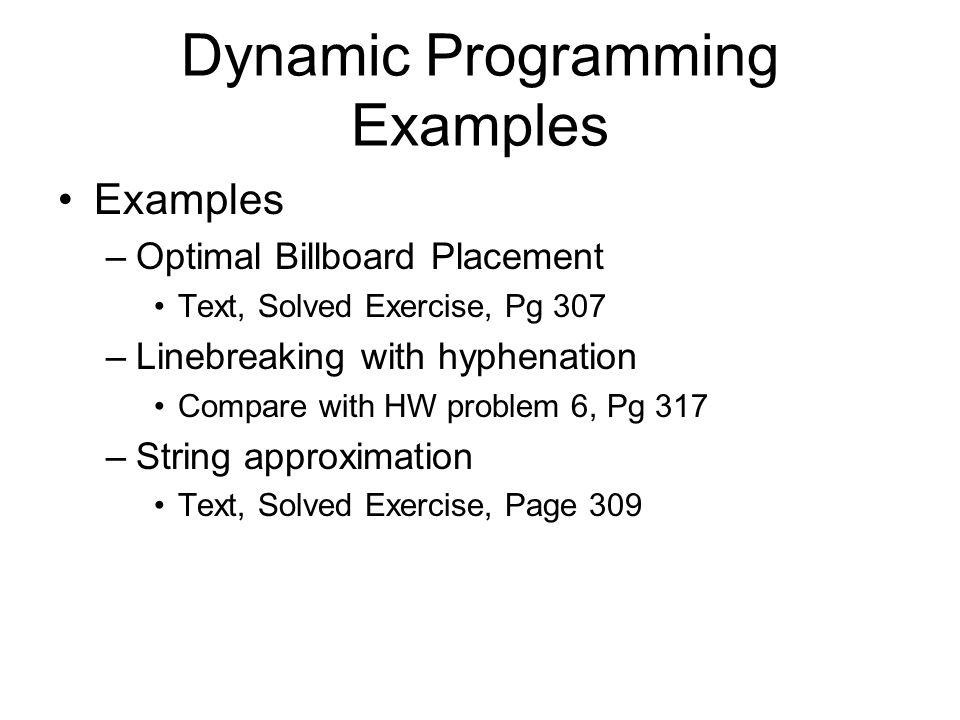 Dynamic Programming Examples Examples –Optimal Billboard Placement Text, Solved Exercise, Pg 307 –Linebreaking with hyphenation Compare with HW problem 6, Pg 317 –String approximation Text, Solved Exercise, Page 309