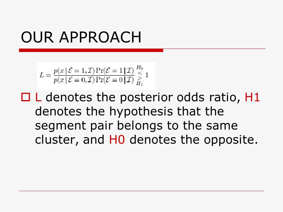 OUR APPROACH  L denotes the posterior odds ratio, H1 denotes the hypothesis that the segment pair belongs to the same cluster, and H0 denotes the opposite.