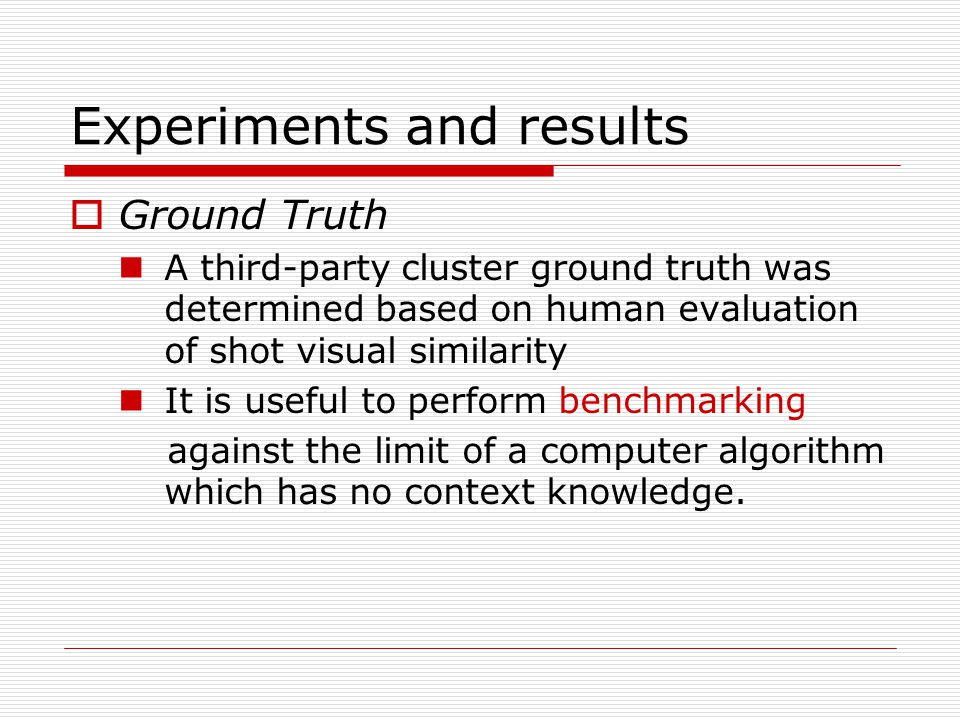 Experiments and results  Ground Truth A third-party cluster ground truth was determined based on human evaluation of shot visual similarity It is useful to perform benchmarking against the limit of a computer algorithm which has no context knowledge.
