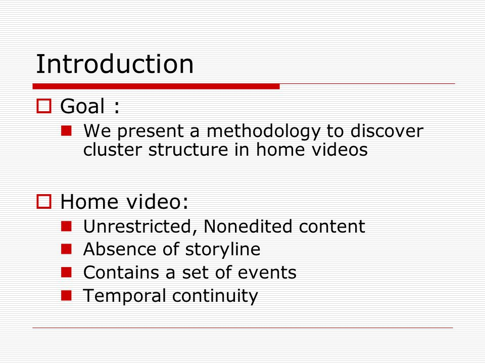 Introduction  Goal : We present a methodology to discover cluster structure in home videos  Home video: Unrestricted, Nonedited content Absence of storyline Contains a set of events Temporal continuity