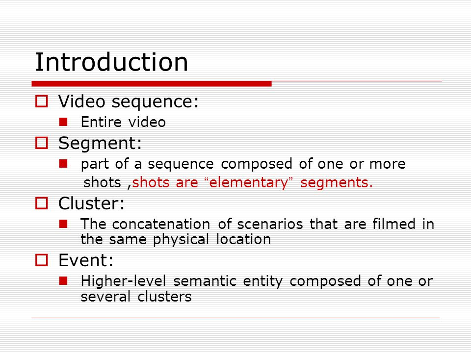 Introduction  Video sequence: Entire video  Segment: part of a sequence composed of one or more shots,shots are elementary segments.