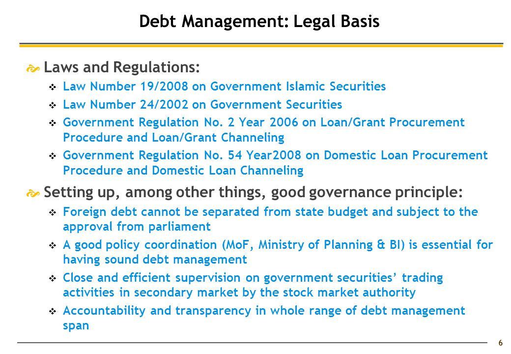 6 Debt Management: Legal Basis  Laws and Regulations:  Law Number 19/2008 on Government Islamic Securities  Law Number 24/2002 on Government Securities  Government Regulation No.