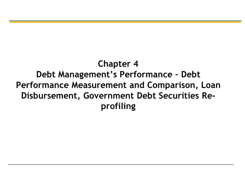 Chapter 4 Debt Management's Performance – Debt Performance Measurement and Comparison, Loan Disbursement, Government Debt Securities Re- profiling