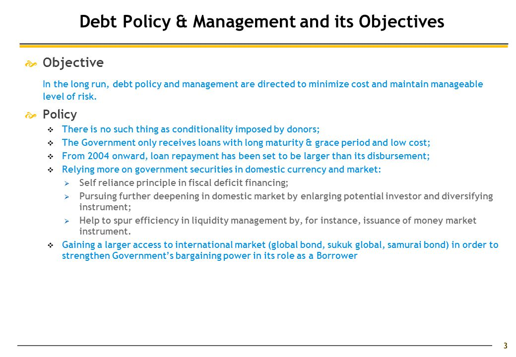 3 Debt Policy & Management and its Objectives  Objective In the long run, debt policy and management are directed to minimize cost and maintain manageable level of risk.