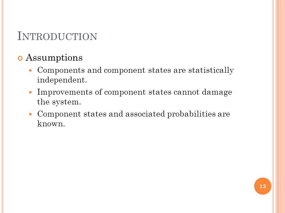 I NTRODUCTION Assumptions Components and component states are statistically independent. Improvements of component states cannot damage the system. Co