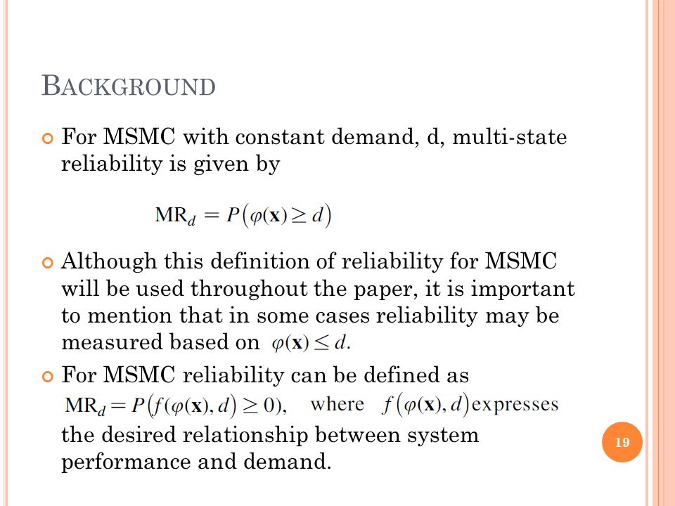 B ACKGROUND For MSMC with constant demand, d, multi-state reliability is given by Although this definition of reliability for MSMC will be used throughout the paper, it is important to mention that in some cases reliability may be measured based on For MSMC reliability can be defined as the desired relationship between system performance and demand.
