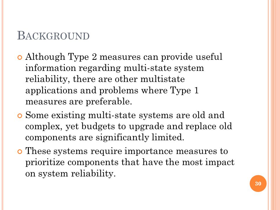 B ACKGROUND Although Type 2 measures can provide useful information regarding multi-state system reliability, there are other multistate applications and problems where Type 1 measures are preferable.