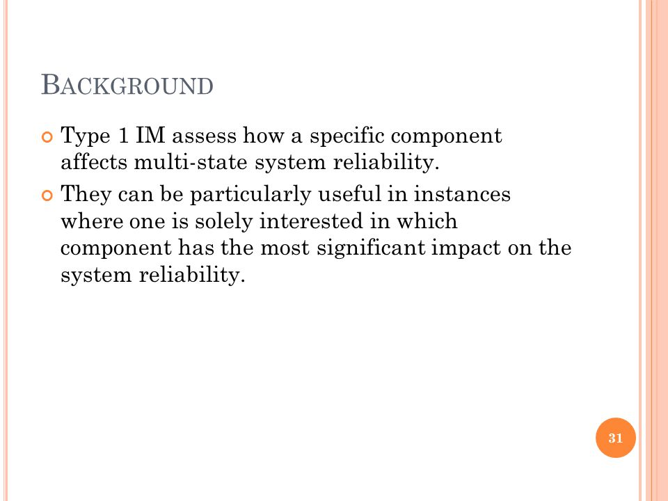 B ACKGROUND Type 1 IM assess how a specific component affects multi-state system reliability. They can be particularly useful in instances where one i