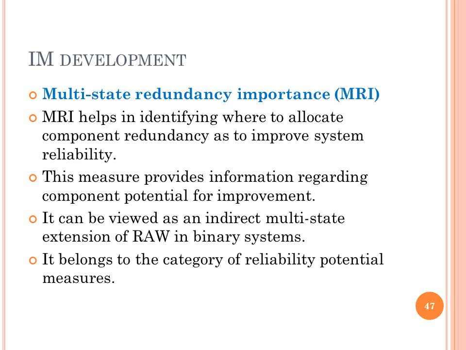 IM DEVELOPMENT Multi-state redundancy importance (MRI) MRI helps in identifying where to allocate component redundancy as to improve system reliability.