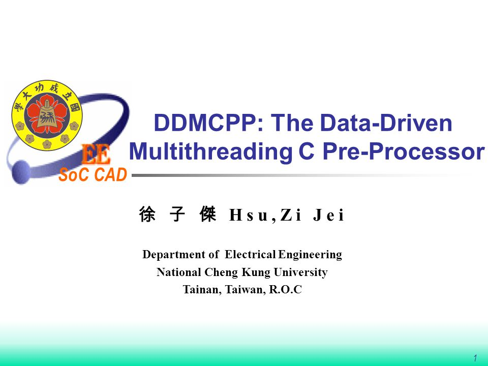 SoC CAD 1 DDMCPP: The Data-Driven Multithreading C Pre-Processor 徐 子 傑 Hsu,Zi Jei Department of Electrical Engineering National Cheng Kung University Tainan, Taiwan, R.O.C