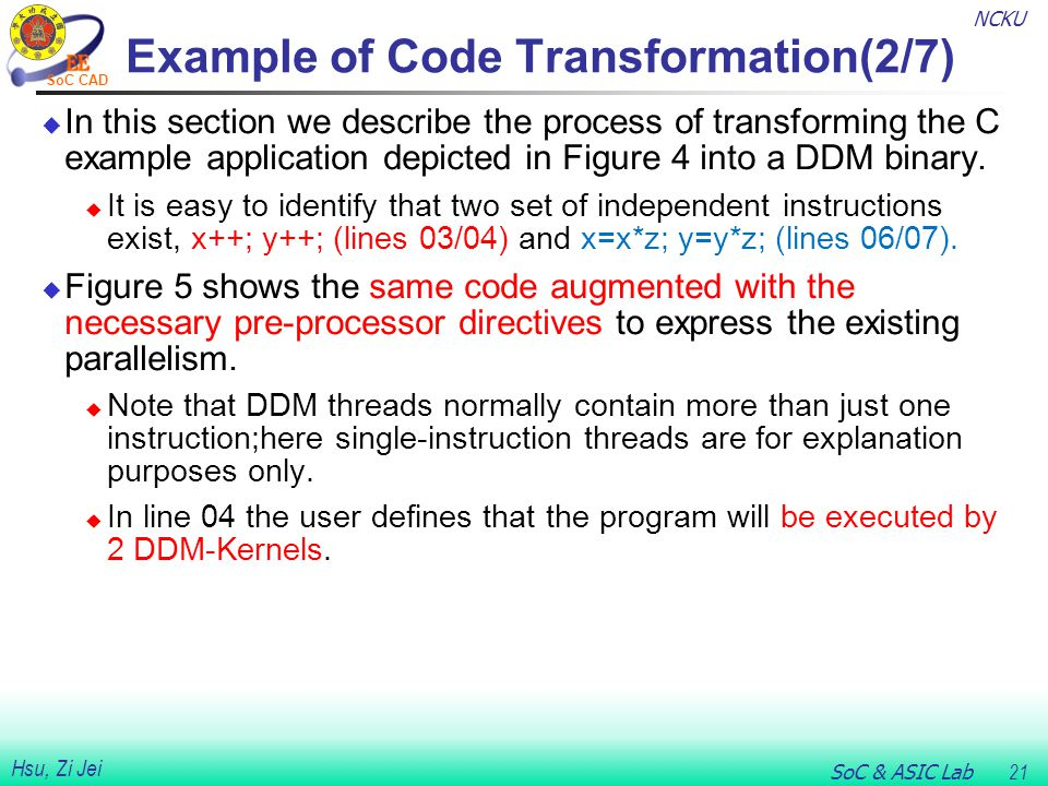 NCKU SoC & ASIC Lab 21 Hsu, Zi Jei SoC CAD Example of Code Transformation(2/7)  In this section we describe the process of transforming the C example application depicted in Figure 4 into a DDM binary.