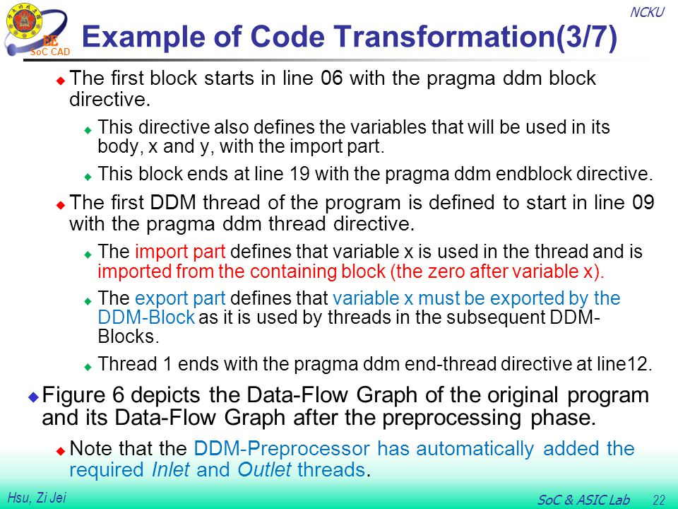 NCKU SoC & ASIC Lab 22 Hsu, Zi Jei SoC CAD Example of Code Transformation(3/7)  The first block starts in line 06 with the pragma ddm block directive.