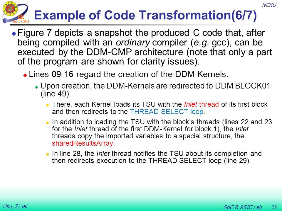 NCKU SoC & ASIC Lab 25 Hsu, Zi Jei SoC CAD Example of Code Transformation(6/7)  Figure 7 depicts a snapshot the produced C code that, after being compiled with an ordinary compiler (e.g.