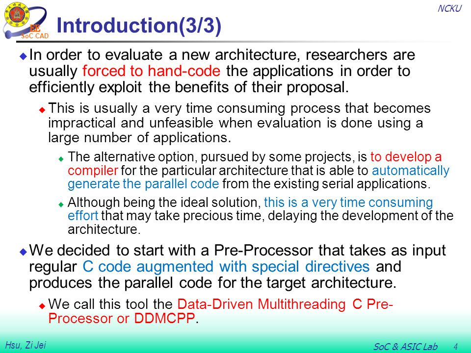 NCKU SoC & ASIC Lab 4 Hsu, Zi Jei SoC CAD Introduction(3/3)  In order to evaluate a new architecture, researchers are usually forced to hand-code the applications in order to efficiently exploit the benefits of their proposal.