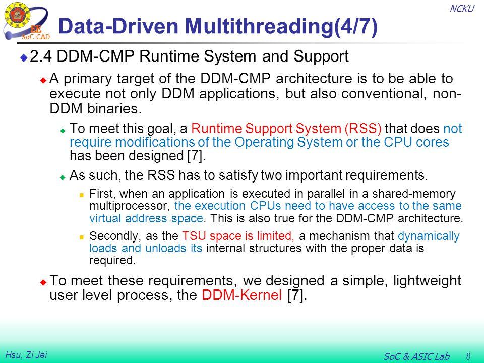 NCKU SoC & ASIC Lab 9 Hsu, Zi Jei SoC CAD Data-Driven Multithreading(5/7)  2.4.1 The DDM-Kernel  A DDM application starts its execution by launching n DDM- Kernels.