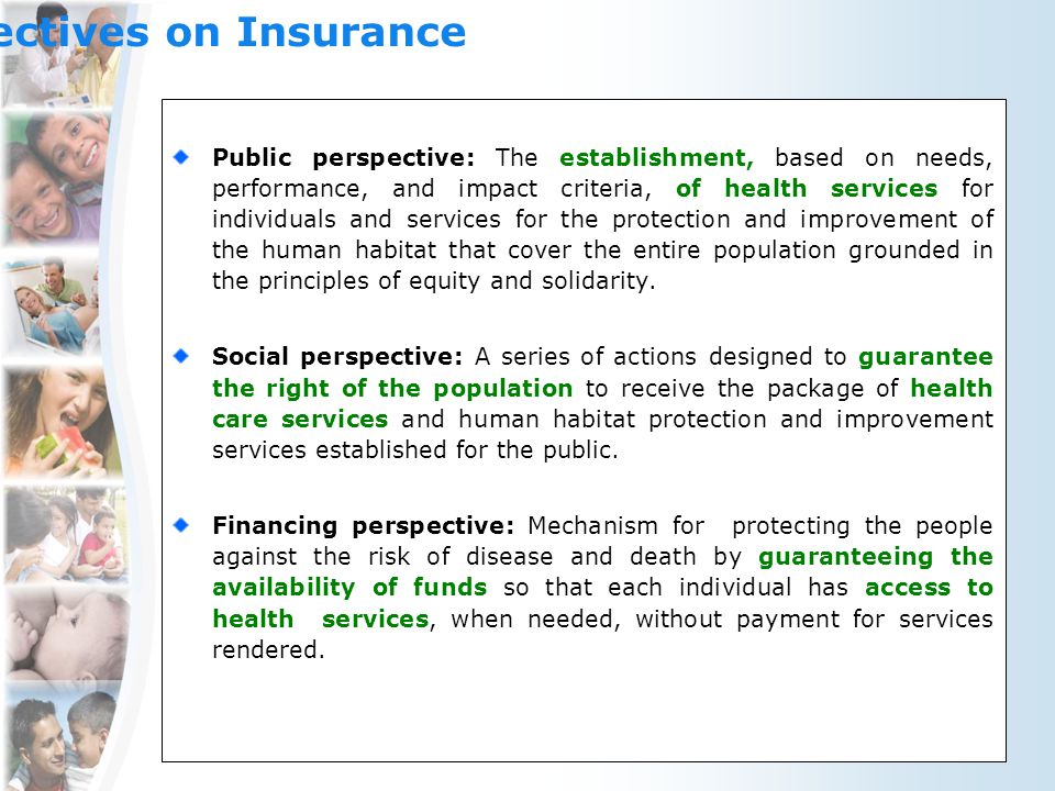 Perspectives on Insurance Public perspective: The establishment, based on needs, performance, and impact criteria, of health services for individuals and services for the protection and improvement of the human habitat that cover the entire population grounded in the principles of equity and solidarity.