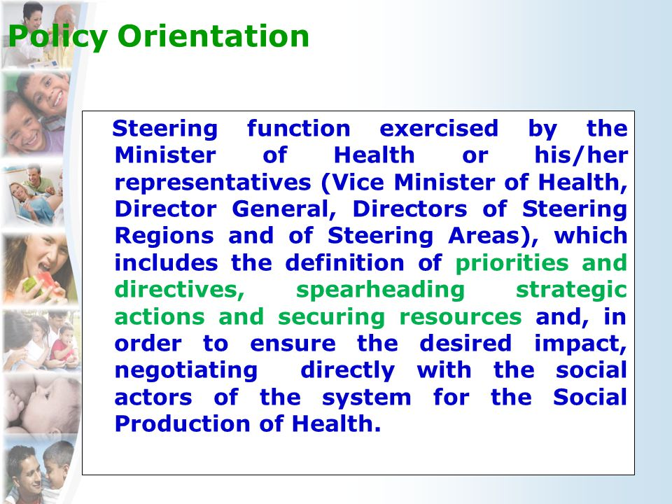 Health Policy Orientation Steering function exercised by the Minister of Health or his/her representatives (Vice Minister of Health, Director General, Directors of Steering Regions and of Steering Areas), which includes the definition of priorities and directives, spearheading strategic actions and securing resources and, in order to ensure the desired impact, negotiating directly with the social actors of the system for the Social Production of Health.