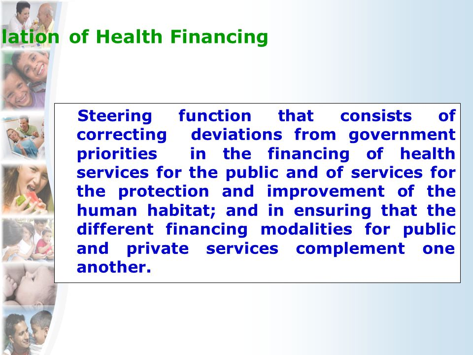 Orientation/Modulation of Health Financing Steering function that consists of correcting deviations from government priorities in the financing of health services for the public and of services for the protection and improvement of the human habitat; and in ensuring that the different financing modalities for public and private services complement one another.