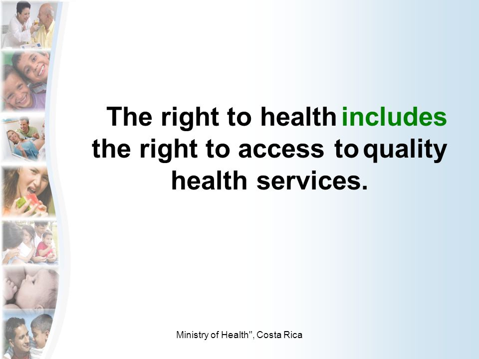 Ministry of Health , Costa Rica The right to health includes the right to access to quality health services.