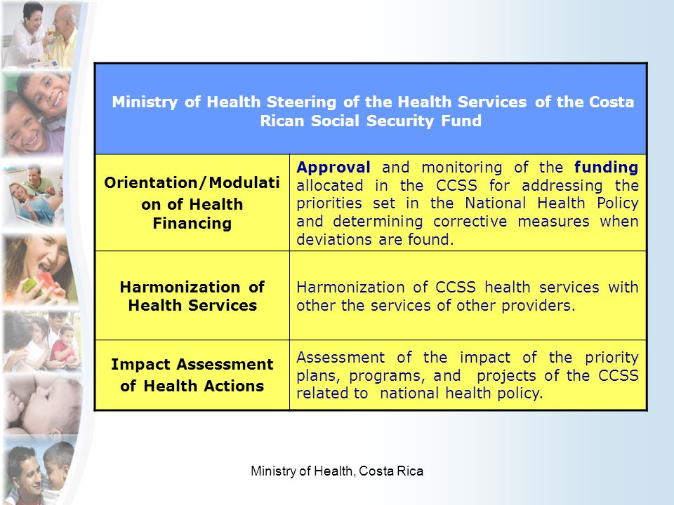 Ministry of Health Steering of the Health Services of the Costa Rican Social Security Fund Orientation/Modulati on of Health Financing Approval and monitoring of the funding allocated in the CCSS for addressing the priorities set in the National Health Policy and determining corrective measures when deviations are found.