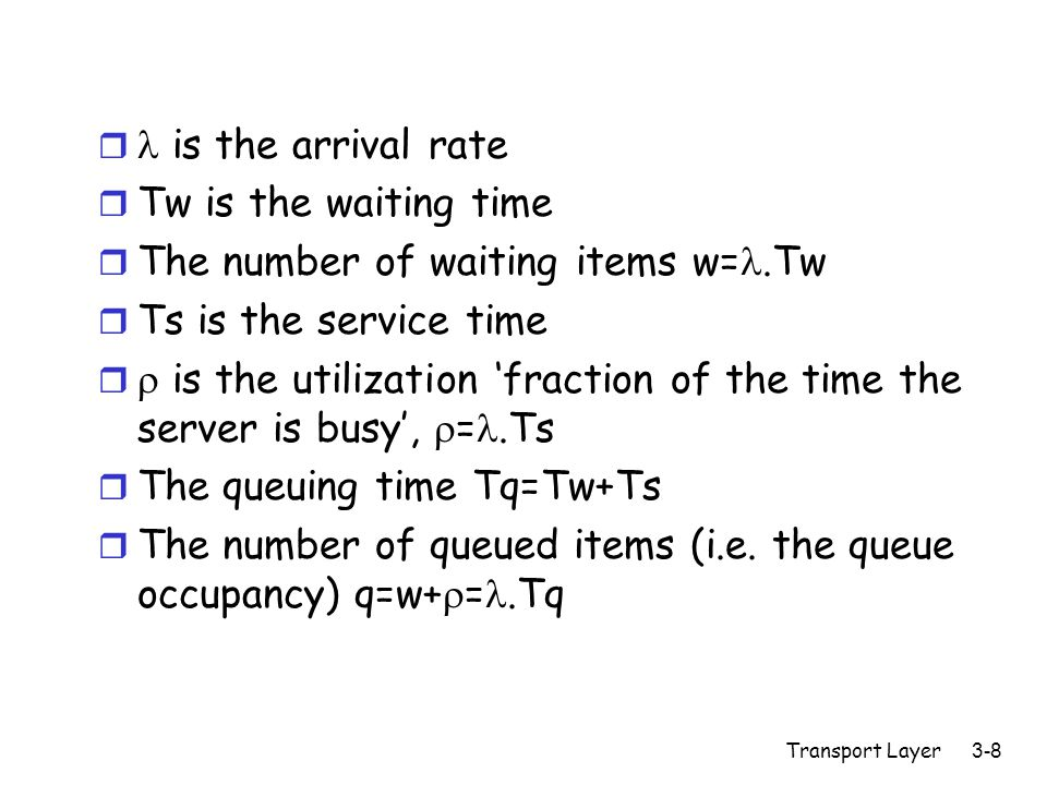 Transport Layer3-9 r = .N.R, Ts=1/M r  =.Ts= .N.R.Ts= .N.R/M r Assume: - random arrival process (Poisson arrival process) - constant service time (packet lengths are constant) - no drops (the buffer is large enough to hold all traffic, basically infinite) - no priorities, FIFO queue