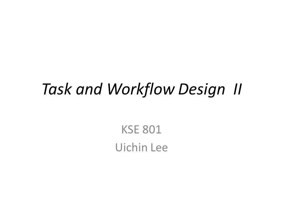 Task and Workflow Design II KSE 801 Uichin Lee