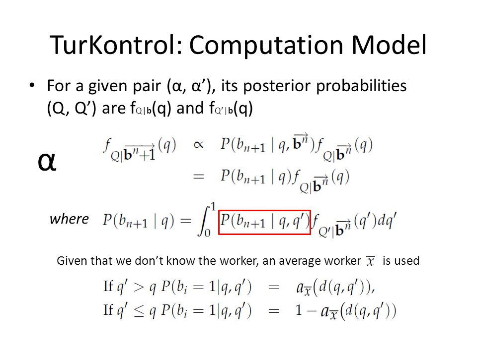 TurKontrol: Computation Model For a given pair (α, α'), its posterior probabilities (Q, Q') are f Q|b (q) and f Q'|b (q) where α Given that we don't know the worker, an average worker is used