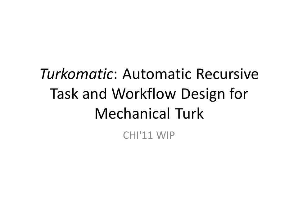 Turkomatic Turkomatic interface accepts task requests written in natural language Subdivide phase: – For each request, it posts a HIT to M- Turk, asking workers to break the task down into a set of logical subtasks – Each subtask is then automatically reposted to M-Turk; subtask can be further broken down Merge phase: – Once all subtasks are completed, HITs are posted asking workers to combine subtask solutions into a coherent whole The end result will then be delivered to the requester