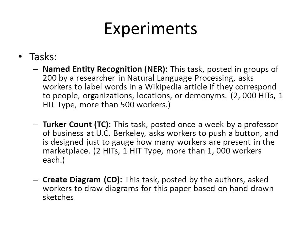 Experiments Tasks: – Named Entity Recognition (NER): This task, posted in groups of 200 by a researcher in Natural Language Processing, asks workers to label words in a Wikipedia article if they correspond to people, organizations, locations, or demonyms.