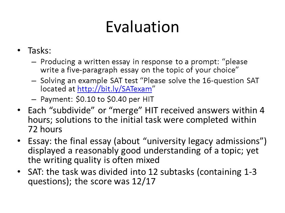 Evaluation Tasks: – Producing a written essay in response to a prompt: please write a five-paragraph essay on the topic of your choice – Solving an example SAT test Please solve the 16-question SAT located at http://bit.ly/SATexam http://bit.ly/SATexam – Payment: $0.10 to $0.40 per HIT Each subdivide or merge HIT received answers within 4 hours; solutions to the initial task were completed within 72 hours Essay: the final essay (about university legacy admissions ) displayed a reasonably good understanding of a topic; yet the writing quality is often mixed SAT: the task was divided into 12 subtasks (containing 1-3 questions); the score was 12/17